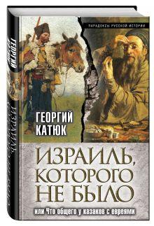 Катюк Г.П. - Израиль, которого не было, или Что общего у казаков с евреями обложка книги