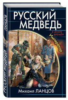 Ланцов М. - Русский Медведь. Император обложка книги
