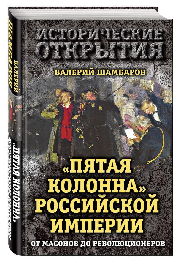 """""""Пятая колонна"""" Российской империи. От масонов до революционеров Шамбаров В.Е."""