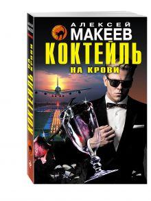 Макеев А.В. - Коктейль на крови обложка книги