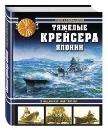 Александров Ю.И. - Тяжелые крейсера Японии. Хищники Империи обложка книги