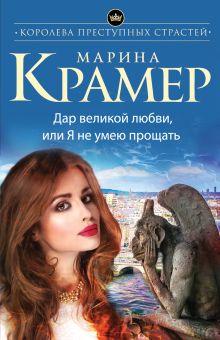 Крамер М. - Дар великой любви, или Я не умею прощать обложка книги