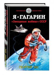 Бес Г. - Я – Гагарин. «Звездные войны» СССР обложка книги