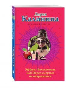 Калинина Д.А. - Эффект Белоснежки, или Перед смертью не накрасишься обложка книги