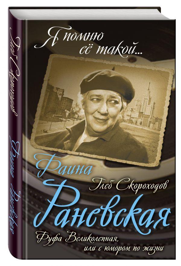 Фаина Раневская. Фуфа Великолепная, или с юмором по жизни Скороходов Г.А.