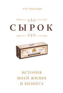 Александров Б. - Сырок. История моей жизни и бизнеса обложка книги