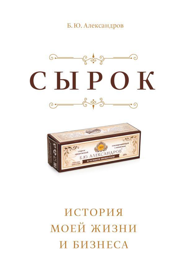 Сырок. История моей жизни и бизнеса Александров Б.