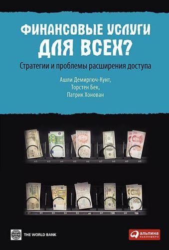 Финансовые услуги для всех? Стратегии и проблемы расширения доступа Садулаев Г.,Демиргюч-Кунт А.,Бек Т.,Хонован П.