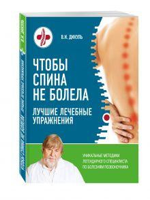 Дикуль В.И. - Чтобы спина не болела: лучшие лечебные упражнения обложка книги