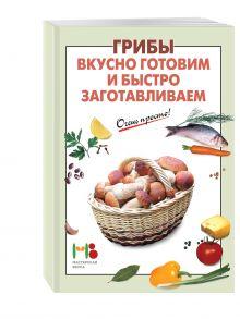 - Грибы: вкусно готовим и быстро заготавливаем обложка книги