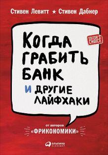 Левитт С.,Дабнер С. - Когда грабить банк и другие лайфхаки обложка книги