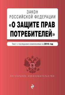 - Закон РФ О защите прав потребителей с последними изм. на 2016 г. обложка книги