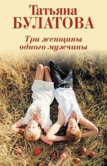 Обложка Три женщины одного мужчины Татьяна Булатова