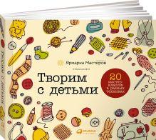 мастеров Я. - Творим с детьми: 20 мастер-классов в разных техниках обложка книги