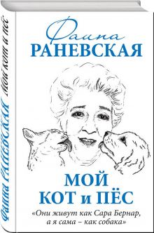 Раневская Ф.Г. - Мой кот и пес. «Они живут как Сара Бернар, а я сама – как собака» обложка книги