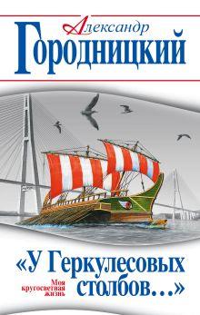 Обложка «У Геркулесовых столбов…» Моя кругосветная жизнь Александр Городницкий