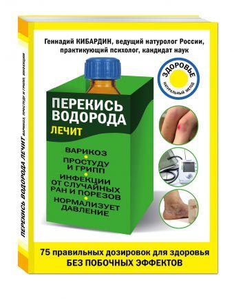 Перекись водорода лечит: варикоз, простуду и грипп, инфекции, нормализует давление Кибардин Г.М.