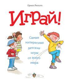 Риполл О. - Играй! Самые интересные детские игры со всего мира обложка книги