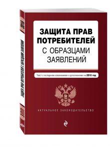 - Защита прав потребителей с образцами заявлений: с посл. изменениями и дополнениями на 2016 г. обложка книги