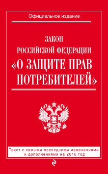 - Закон РФ О защите прав потребителей: текст с самыми последними изм. и доп. на 2016 год обложка книги