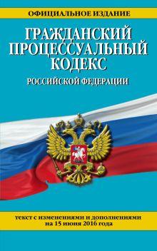 Обложка Гражданский процессуальный кодекс Российской Федерации : текст с изм. и доп. на 15 июня 2016 г.