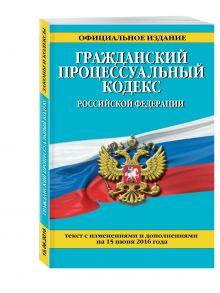 - Гражданский процессуальный кодекс Российской Федерации : текст с изм. и доп. на 15 июня 2016 г. обложка книги