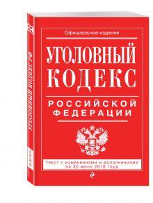 - Уголовный кодекс Российской Федерации : текст с изм. и доп. на 30 июня 2016 г. обложка книги