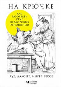 Далсегг А.,Вессе И. - На крючке: Как разорвать круг нездоровых отношений обложка книги