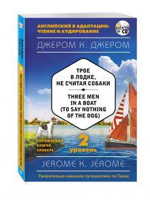Трое в лодке, не считая собаки = Three Men in a Boat (to say Nothing of the Dog) (+ CD). 2-й уровень обложка книги