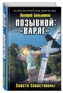 Большаков В.П. - Позывной: «Варяг». Спасти Севастополь! обложка книги
