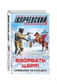 Корчевский Ю.Г. - Взорвать царя! Кромешник из будущего обложка книги