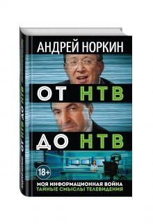 Норкин А.В. - От НТВ до НТВ. Тайные смыслы телевидения. Моя информационная война обложка книги
