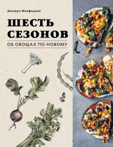Шесть сезонов. Об овощах по-новому. Лауреат премии фонда Джеймса Бирда в номинации «Лучшая книга о растительной кулинарии»