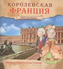 - Увлекательная история для маленьких детей. Королевская Франция обложка книги