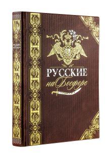 Русские на Босфоре. Книга в коллекционном кожаном переплете ручной работы с золочёным обрезом и в футляре