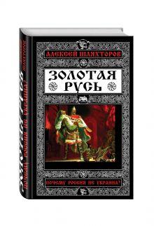 Шляхторов А.Г. - Золотая Русь. Почему Россия не Украина? обложка книги