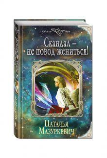 Мазуркевич Н.В. - Скандал — не повод жениться! обложка книги