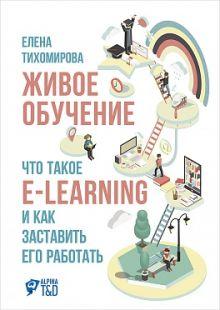 Тихомирова Е. - Живое обучение: Что такое e-learning и как заставить его работать обложка книги