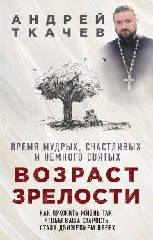 Обложка Возраст зрелости. Время мудрых, счастливых и немного святых Протоиерей Ткачев Андрей