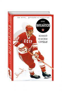 Михайлов Б.П. - Хоккей в моем сердце. Об игре, друзьях и недругах обложка книги