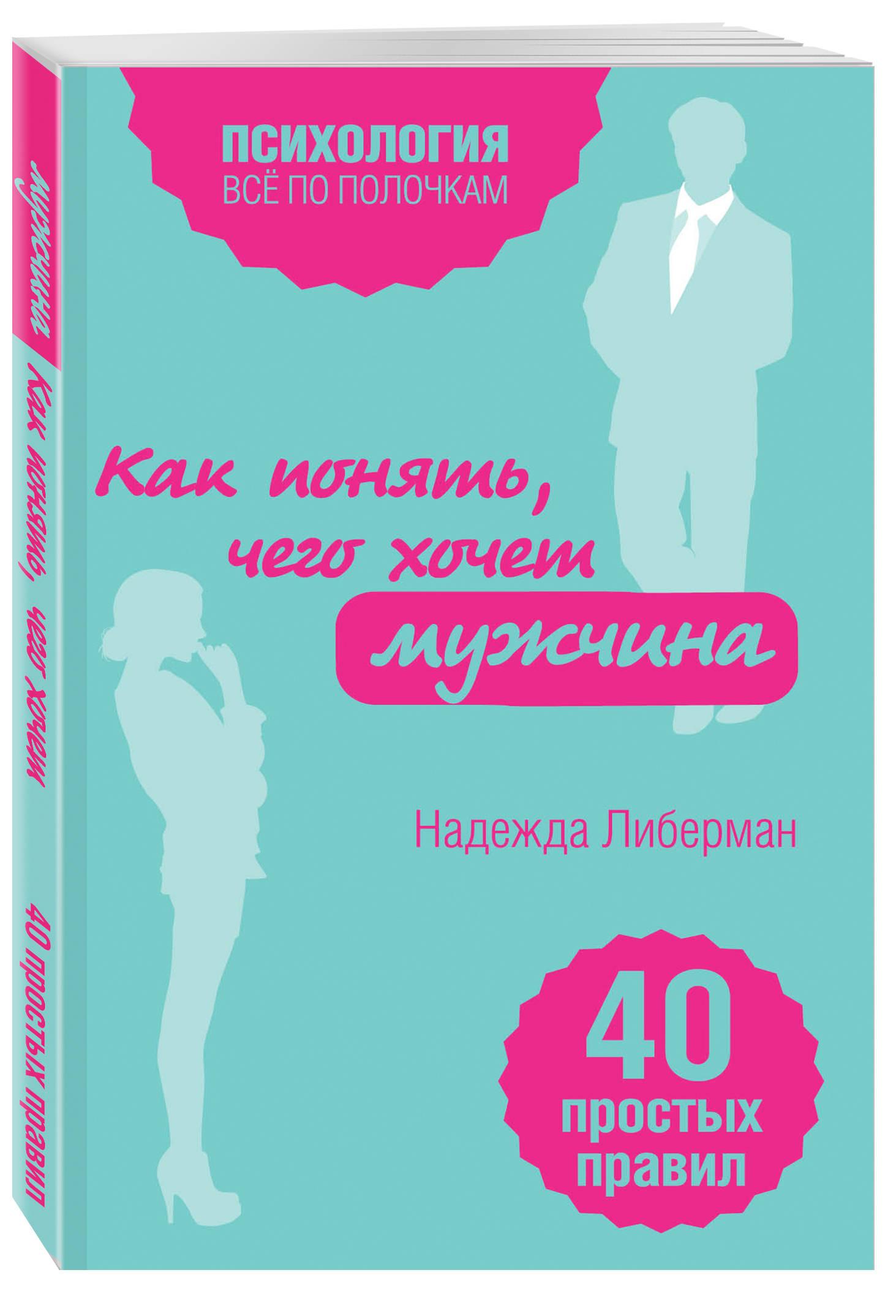 Как понять, чего хочет мужчина. 40 простых правил ( Либерман Н.В.  )