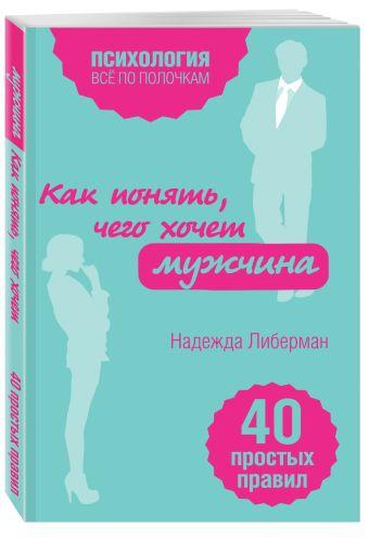 Как понять, чего хочет мужчина. 40 простых правил Либерман Н.В.