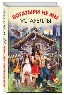 Злотников Р., Белянин А., Головачёв В. и др. - Богатыри не мы. Устареллы обложка книги