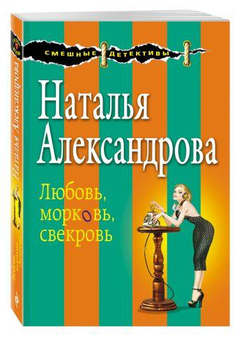 Любовь, морковь, свекровь Александрова Н.Н.