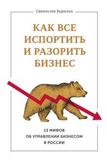 Бирюлин С. - Как все испортить и разорить бизнес. 13 мифов об управлении бизнесом в России обложка книги