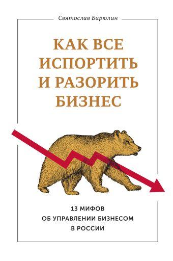 Как все испортить и разорить бизнес. 13 мифов об управлении бизнесом в России Бирюлин С.