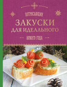 Савинова Н.А., Серебрякова Н.Э. - Потрясающие закуски для идеального Нового года обложка книги