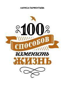 Парфентьева Л. - 100 способов изменить жизнь обложка книги