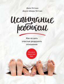 Готтман Д.; Шварц-Готтман Д. - Испытание ребенком. Как не дать счастью разрушить отношения обложка книги