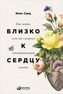 Санд И. - Близко к сердцу: Как жить, если вы слишком чувствительный человек обложка книги